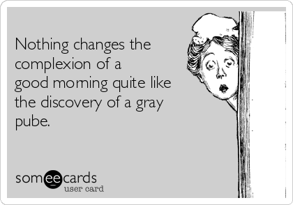 Nothing changes the complexion of a good morning quite like the discovery of a gray pube.
