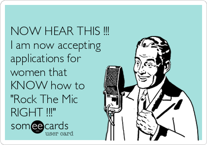 """NOW HEAR THIS !!! I am now accepting    applications for women that KNOW how to """"Rock The Mic RIGHT !!!"""""""