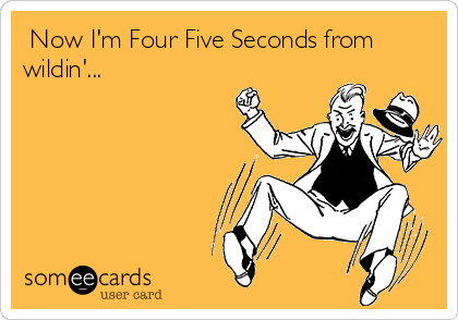 Now I'm Four Five Seconds from wildin'...