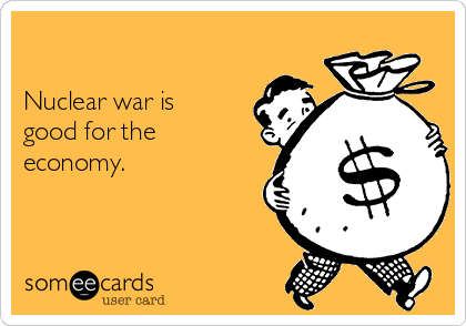 Nuclear war is good for the economy.