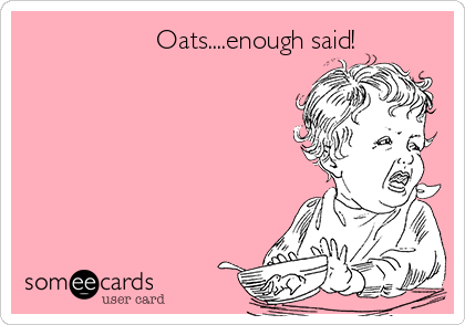 Oats....enough said!