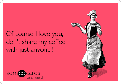 Of course I love you, I don't share my coffee with just anyone!!