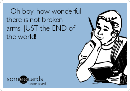 Oh boy, how wonderful, there is not broken arms. JUST the END of the world!