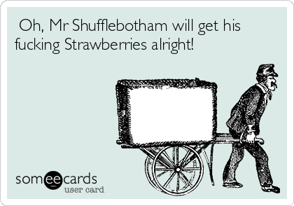 Oh, Mr Shufflebotham will get his fucking Strawberries alright!