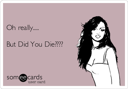 Oh really.....    But Did You Die????