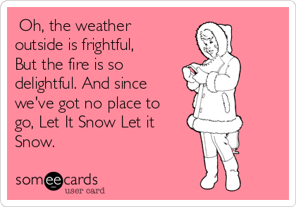 Oh, the weather outside is frightful,  But the fire is so delightful. And since we've got no place to go, Let It Snow Let it Snow.