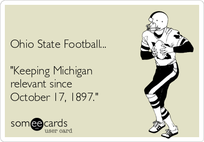 """Ohio State Football...  """"Keeping Michigan relevant since October 17, 1897."""""""