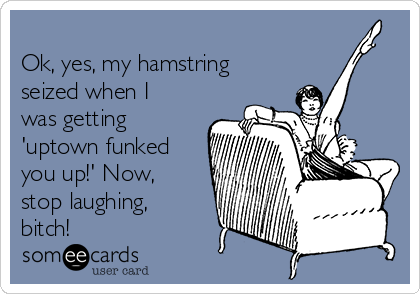Ok, yes, my hamstring seized when I was getting 'uptown funked you up!' Now, stop laughing, bitch!