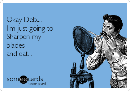 Okay Deb.... I'm just going to Sharpen my blades and eat...