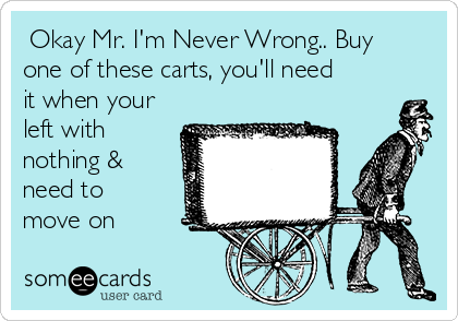 Okay Mr. I'm Never Wrong.. Buy one of these carts, you'll need it when your left with nothing & need to move on