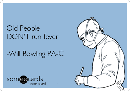 Old People  DON'T run fever  -Will Bowling PA-C