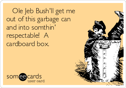 Ole Jeb Bush'll get me out of this garbage can and into somthin' respectable!  A cardboard box.