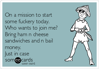 On a mission to start some fuckery today. Who wants to join me?  Bring ham n cheese sandwiches and n bail money. Just in case