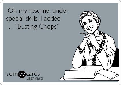 """On my resume, under special skills, I added … """"Busting Chops"""""""