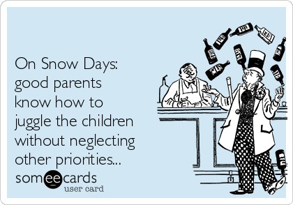 On Snow Days:  good parents know how to juggle the children without neglecting other priorities...