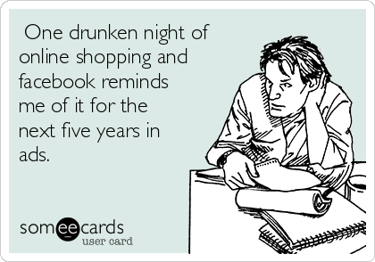 One drunken night of online shopping and facebook reminds me of it for the next five years in ads.