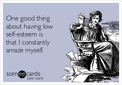 One good thing about having low self-esteem is  that I constantly amaze myself.