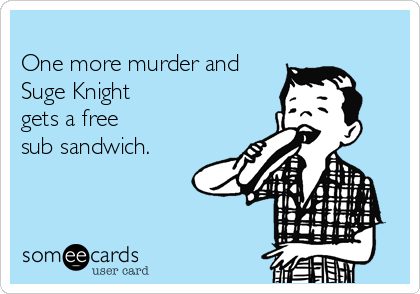 One more murder and Suge Knight gets a free  sub sandwich.
