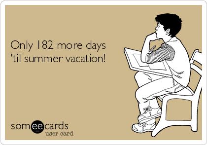 Only 182 more days  'til summer vacation!