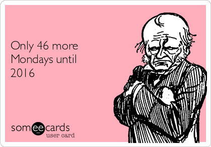 Only 46 more Mondays until 2016