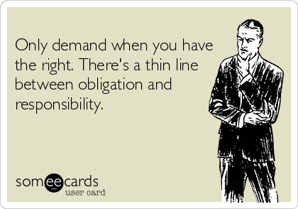 Only demand when you have the right. There's a thin line between obligation and responsibility.