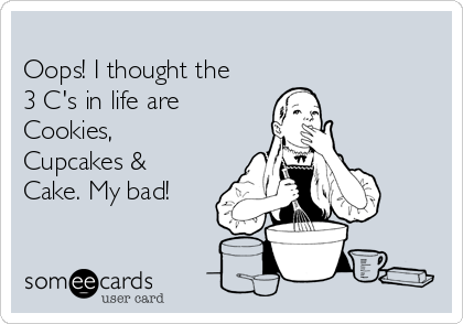 Oops! I thought the 3 C's in life are  Cookies, Cupcakes & Cake. My bad!