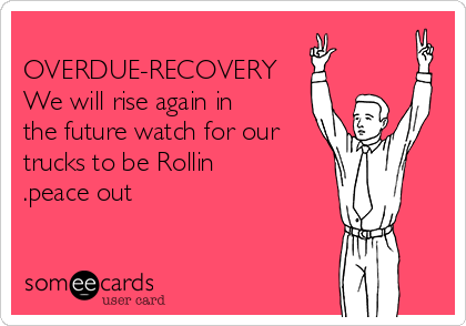 OVERDUE-RECOVERY We will rise again in the future watch for our trucks to be Rollin .peace out