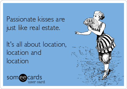 Passionate kisses are just like real estate.    It's all about location, location and location