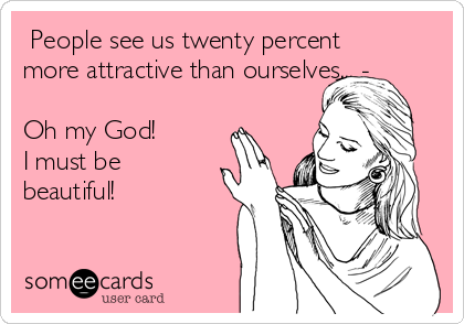People see us twenty percent more attractive than ourselves... -  Oh my God!        I must be beautiful!