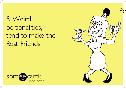 People with Awkward      & Weird personalities,      tend to make the Best Friends!