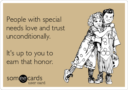 People with special needs love and trust unconditionally.  It's up to you to earn that honor.