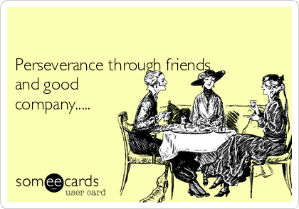 Perseverance through friends and good company.....