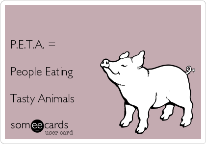 P.E.T.A. =  People Eating  Tasty Animals