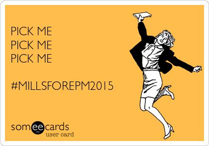 PICK ME PICK ME  PICK ME  #MILLSFOREPM2015