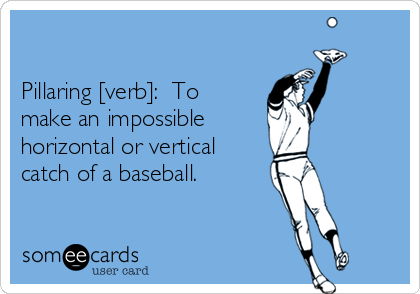 Pillaring [verb]:  To make an impossible  horizontal or vertical catch of a baseball.