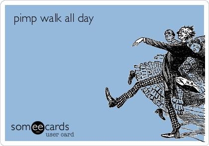pimp walk all day
