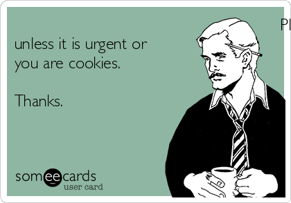 Please do not disturb unless it is urgent or you are cookies.  Thanks.