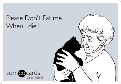 Please Don't Eat me When i die !