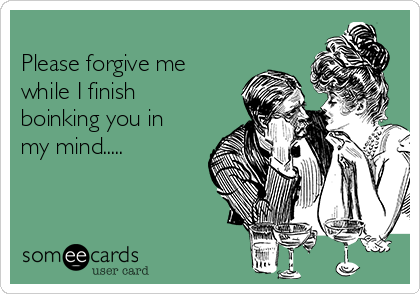 Please forgive me while I finish boinking you in my mind.....
