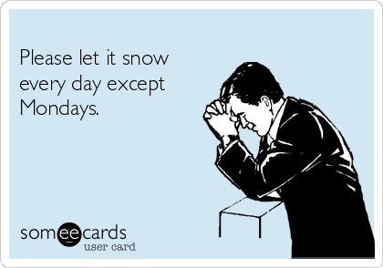 Please let it snow every day except Mondays.