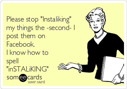 """Please stop """"Instaliking"""" my things the -second- I post them on Facebook.  I know how to spell """"inSTALiKING"""""""