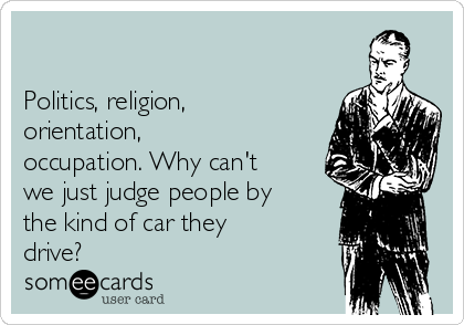 Politics, religion, orientation, occupation. Why can't we just judge people by the kind of car they drive?