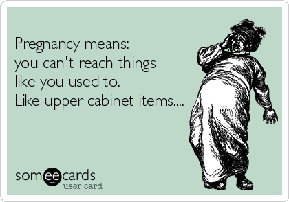 Pregnancy means:  you can't reach things  like you used to.  Like upper cabinet items....