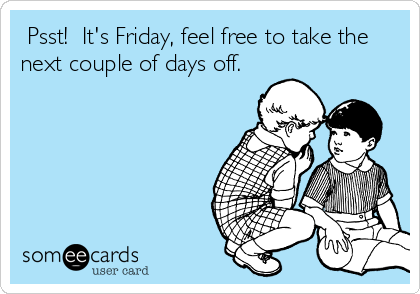 Psst!  It's Friday, feel free to take the next couple of days off.