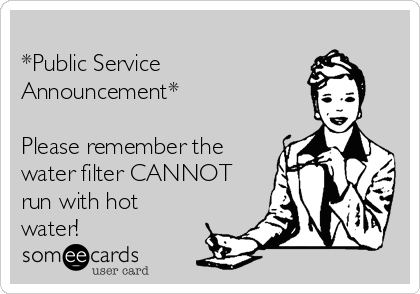 *Public Service Announcement*  Please remember the water filter CANNOT run with hot water!