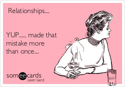 Relationships....   YUP...... made that mistake more than once....