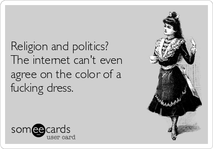 Religion and politics? The internet can't even agree on the color of a fucking dress.