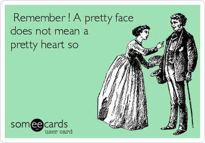 Remember ! A pretty face does not mean a pretty heart so