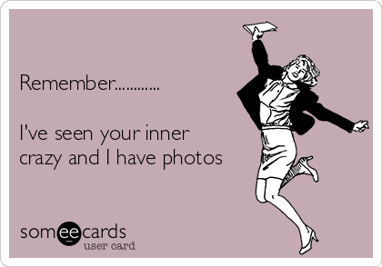 Remember............  I've seen your inner crazy and I have photos