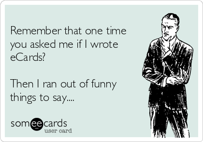 Remember that one time you asked me if I wrote  eCards?  Then I ran out of funny things to say....